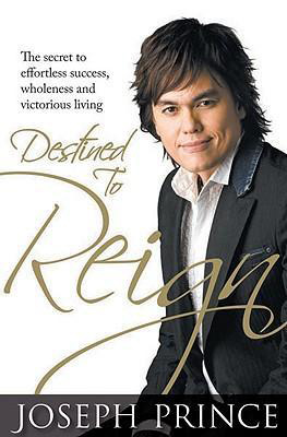 Destined to Reign: The Secret to Effortless Success, Wholeness and Victorious Living, by Joseph Prince