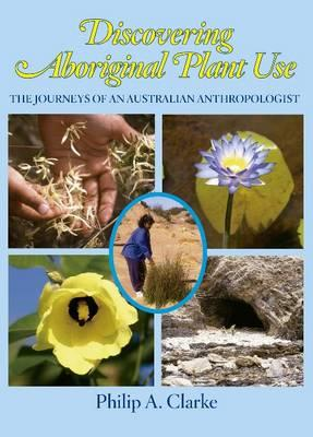 Discovering Aboriginal Plant Use, Philip A. Clarke