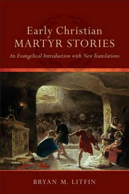 Early Christian Martyr Stories: An Evangelical Introduction with New Translations, by Bryan M. Litfin