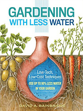 Gardening with Less Water: Low-Tech, Low-Cost Techniques; Use up to 90% Less Water in Your Garden by David A. Bainbridge