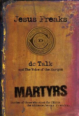 Jesus Freaks: Martyrs, Repackaged Ed., by DC Talk