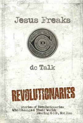Jesus Freaks: Revolutionaries, Repackaged Ed., by DC Talk