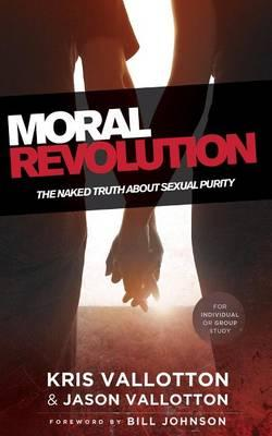 Moral Revolution: The Naked Truth about Sexual Purity, by Kris Vallotton