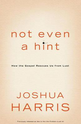 Not Even a Hint: How the Gospel Rescues Us from Lust, by Joshua Harris