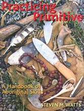 Practicing Primitive: A Handbook of Aboriginal Skills, Steven M. Watts