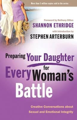 Preparing your Daughter for Every Woman's Battle: Creative Conversations About Sexual and Emotional Integrity, by Shannon Ethridge and Stephen Arterburn