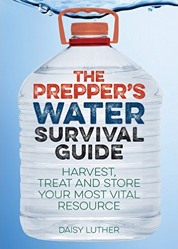The Prepper's Water Survival Guide: Harvest, Treat, and Store Your Most Vital Resource, by Daisy Luther