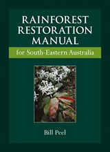 Rainforest Restoration Manual for South-Eastern Australia: Based on the Rainforests of South-Eastern Australia, by Bill Peel