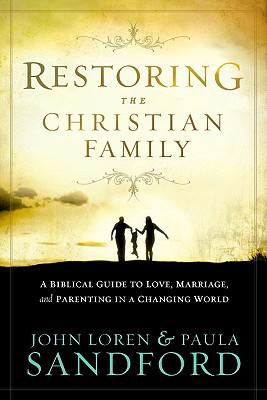 Restoring the Christian Family, by John Loren Sandford, Paula Sandford
