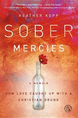 Sober Mercies - How Love Caught Up with a Christian Drunk, by Heather Kopp