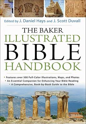 The Baker Illustrated Bible Handbook, by J. Daniel Hays (Editor), J. Scott Duvall (Editor)