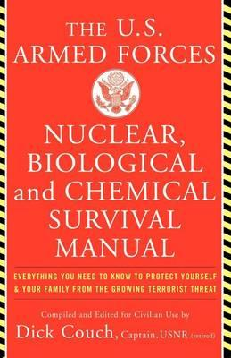 U.S. Armed Forces Nuclear, Biological And Chemical Survival Manual: Everything You Need to Know to Protect Yourself & Your Family From the Growing Terrorist Threat, by Captain Dick Couch and Captain George Galdorisi