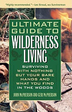 Ultimate Guide to Wilderness Living: Surviving with Nothing But Your Bare Hands and What You Find in the Woods, John & Geri McPherson