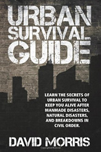 Urban Survival Guide: Learn The Secrets Of Urban Survival To Keep You Alive After Man-Made Disasters, Natural Disasters, and Breakdowns In Civil Order, 