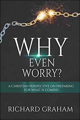 Why Even Worry?: A Christian Perspective On Preparing For What Is Coming, by Richard Graham