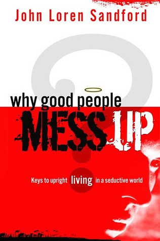 Why Good People Mess Up: Keys to Upright Living in a Seductive World, by John Loren Sandford